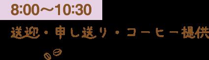 8:00〜10:30 送迎・申し送り・コーヒー提供